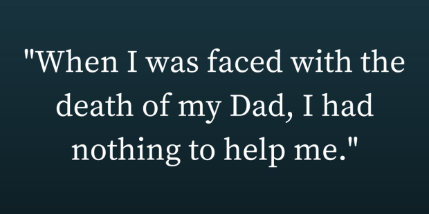 -When I was faced with the death of my Dad, I had nothing to help me.- (5)